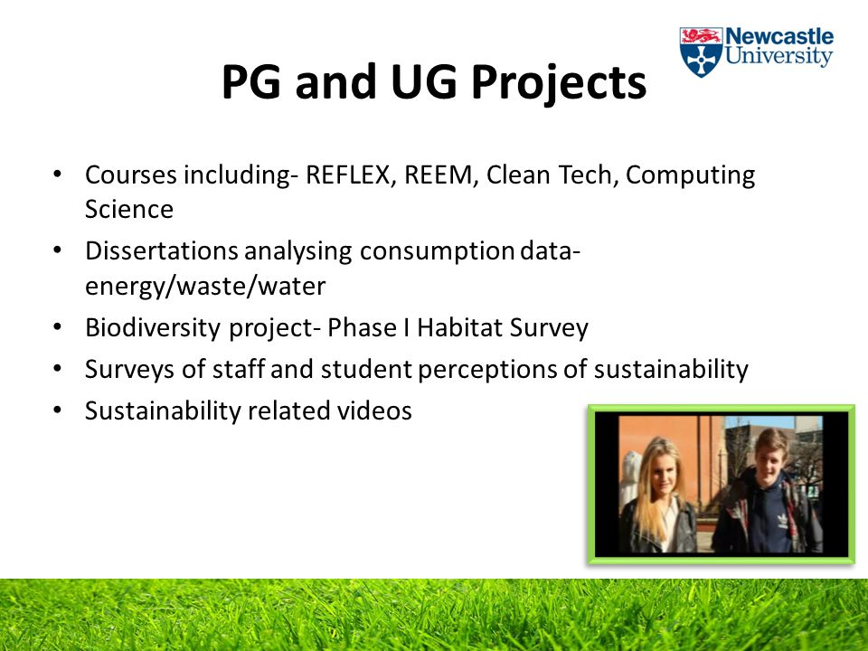 PG and UG Projects Courses including- REFLEX, REEM, Clean Tech, Computing Science Dissertations analysing consumption data- energy/waste/water Biodiversity project- Phase I Habitat Survey Surveys of staff and student perceptions of sustainability Sustainability related videos