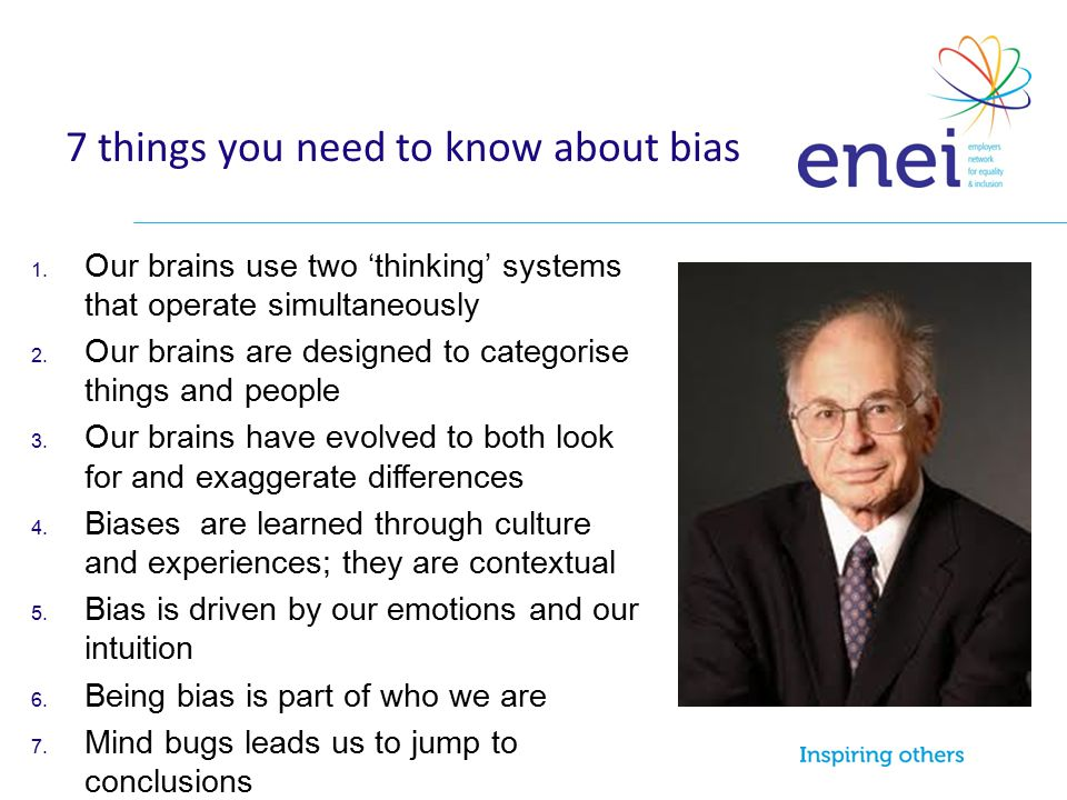 7 things you need to know about bias 1. Our brains use two 'thinking' systems that operate simultaneously 2. Our brains are designed to categorise thi