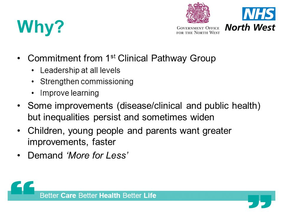 Better Care Better Health Better Life Why? Commitment from 1 st Clinical Pathway Group Leadership at all levels Strengthen commissioning Improve learn