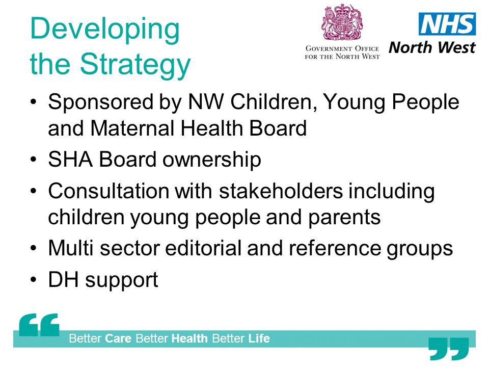 Better Care Better Health Better Life Developing the Strategy Sponsored by NW Children, Young People and Maternal Health Board SHA Board ownership Consultation with stakeholders including children young people and parents Multi sector editorial and reference groups DH support