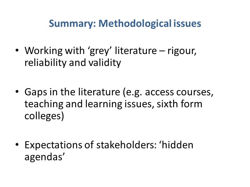 Summary: Methodological issues Working with 'grey' literature – rigour, reliability and validity Gaps in the literature (e.g.