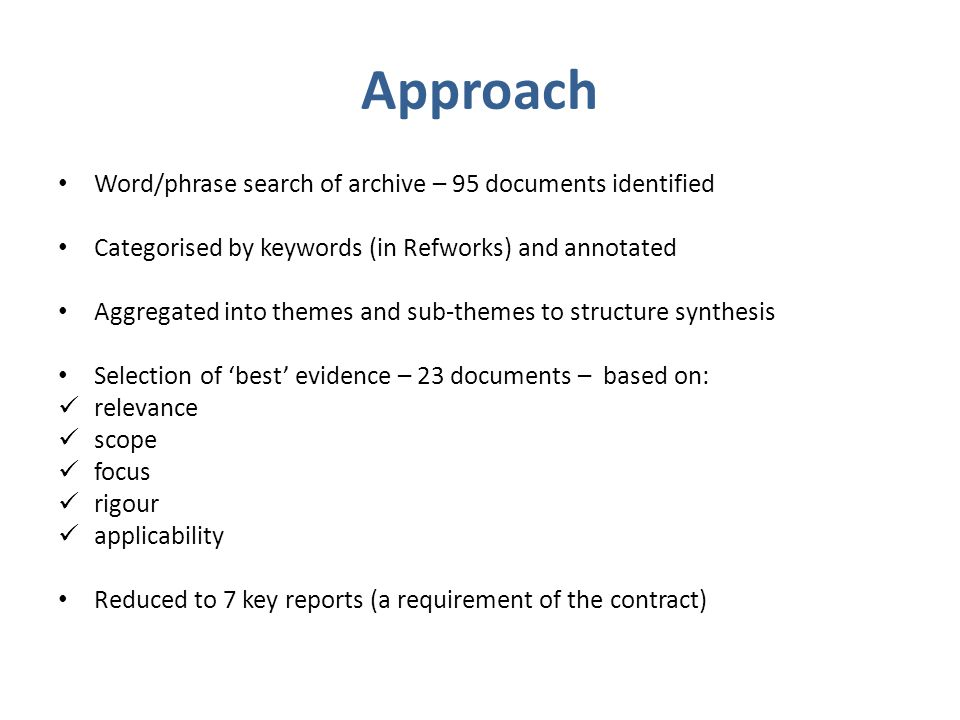 Approach Word/phrase search of archive – 95 documents identified Categorised by keywords (in Refworks) and annotated Aggregated into themes and sub-themes to structure synthesis Selection of 'best' evidence – 23 documents – based on: relevance scope focus rigour applicability Reduced to 7 key reports (a requirement of the contract)