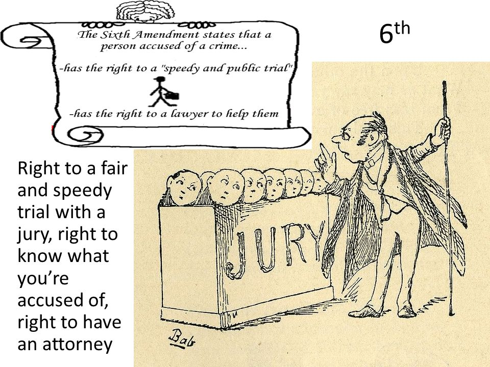 6 th Right to a fair and speedy trial with a jury, right to know what you're accused of, right to have an attorney