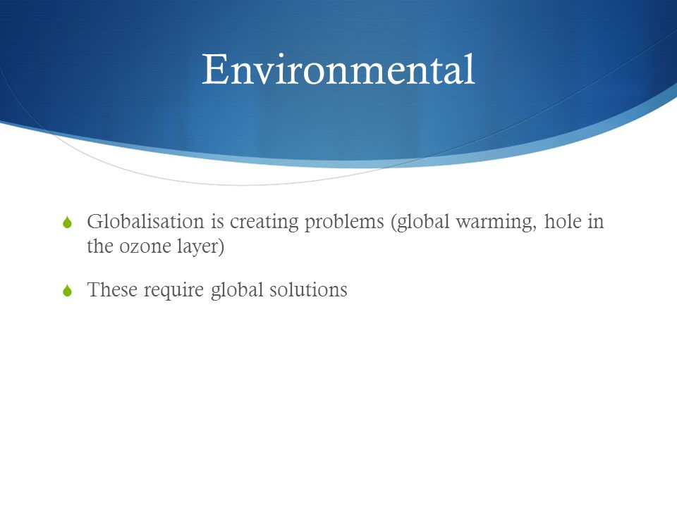 Environmental  Globalisation is creating problems (global warming, hole in the ozone layer)  These require global solutions