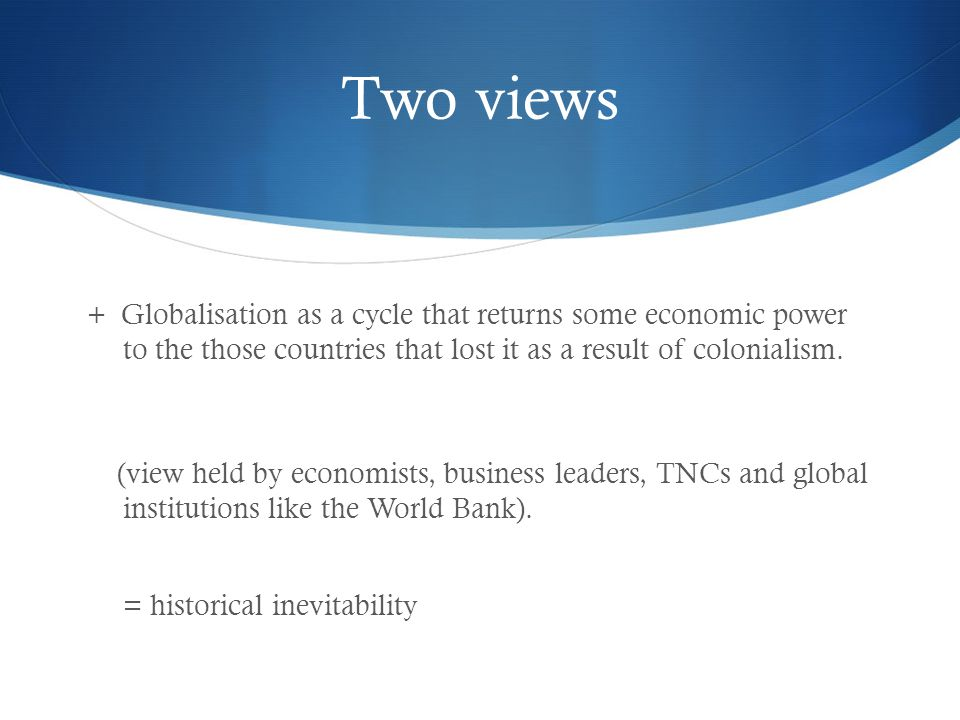 Two views + Globalisation as a cycle that returns some economic power to the those countries that lost it as a result of colonialism.