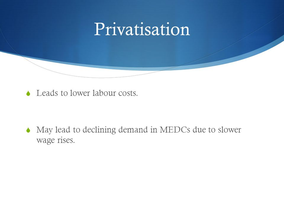 Privatisation  Leads to lower labour costs.