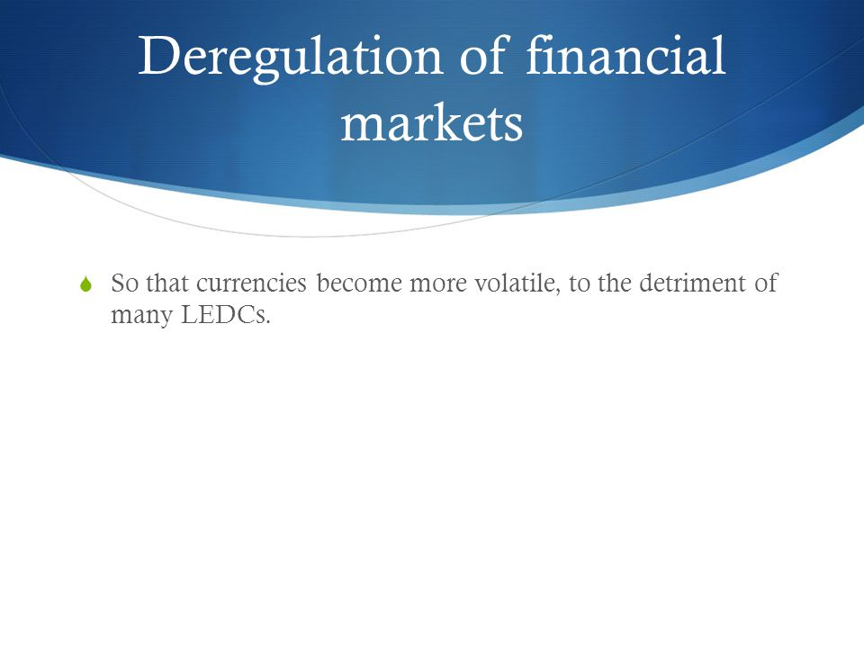 Deregulation of financial markets  So that currencies become more volatile, to the detriment of many LEDCs.