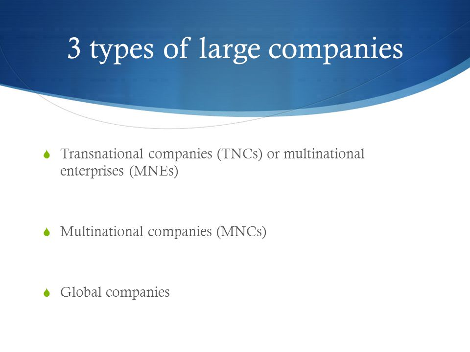 3 types of large companies  Transnational companies (TNCs) or multinational enterprises (MNEs)  Multinational companies (MNCs)  Global companies