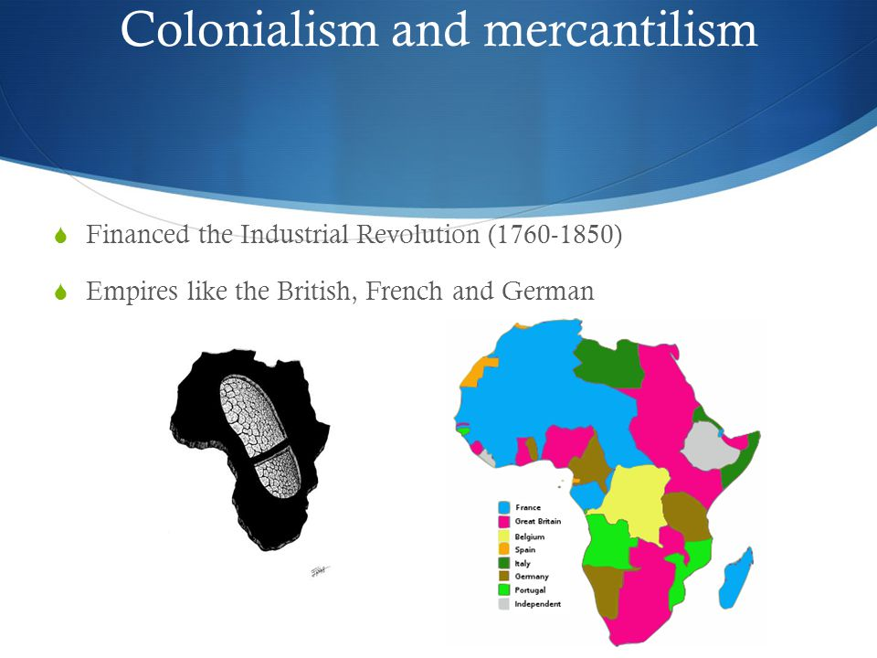 Colonialism and mercantilism  Financed the Industrial Revolution (1760-1850)  Empires like the British, French and German