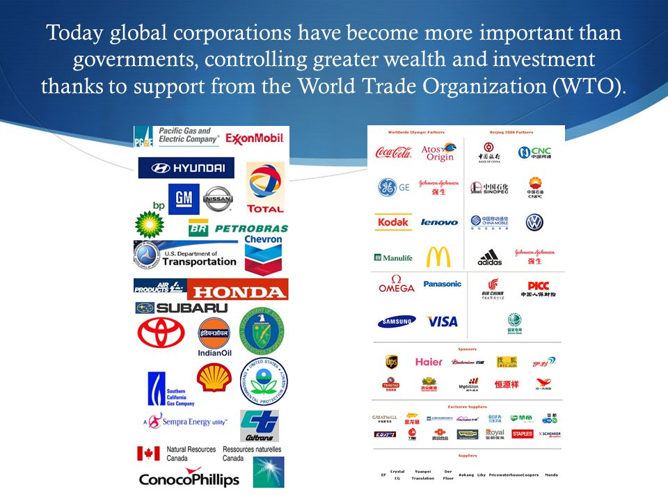 Today global corporations have become more important than governments, controlling greater wealth and investment thanks to support from the World Trade Organization (WTO).
