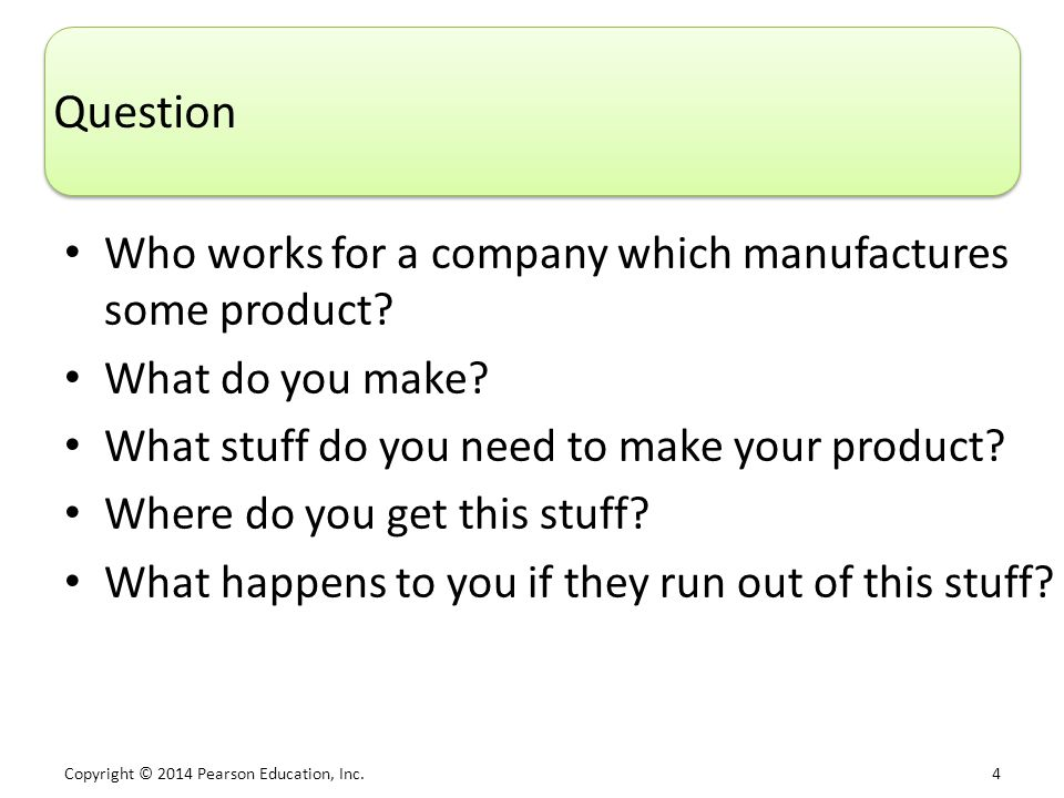 Copyright © 2014 Pearson Education, Inc. 4 Question Who works for a company which manufactures some product? What do you make? What stuff do you need