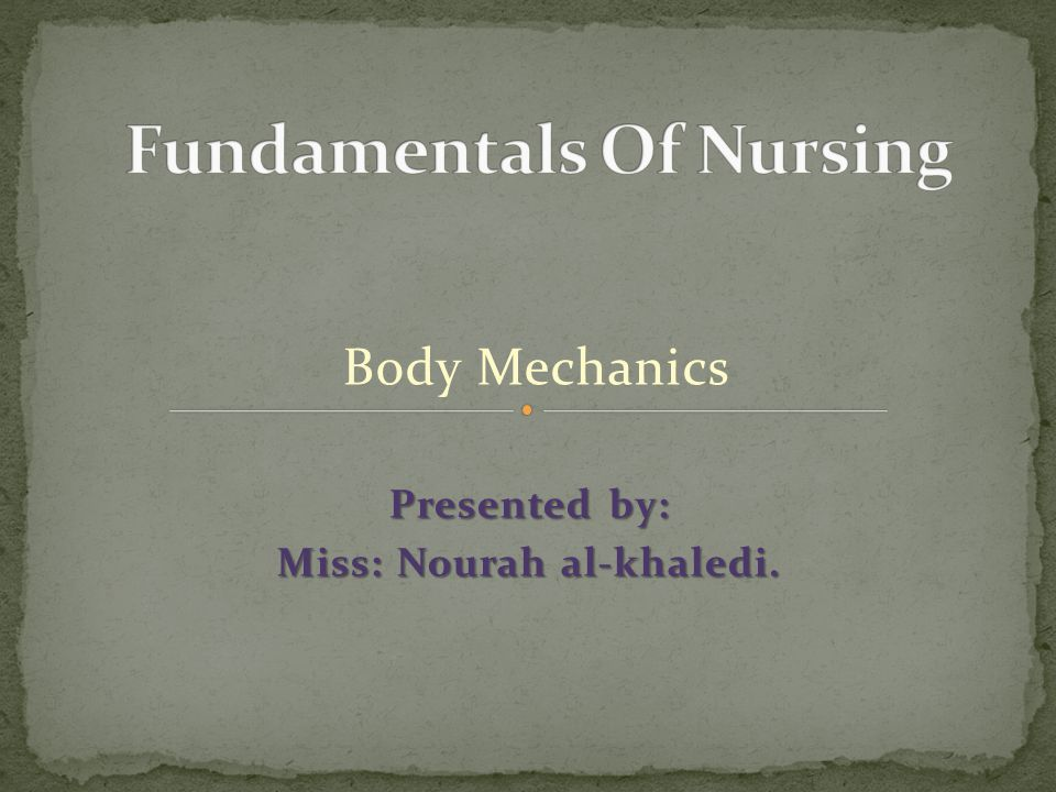 Body Mechanics Presented by: Miss: Nourah al-khaledi.
