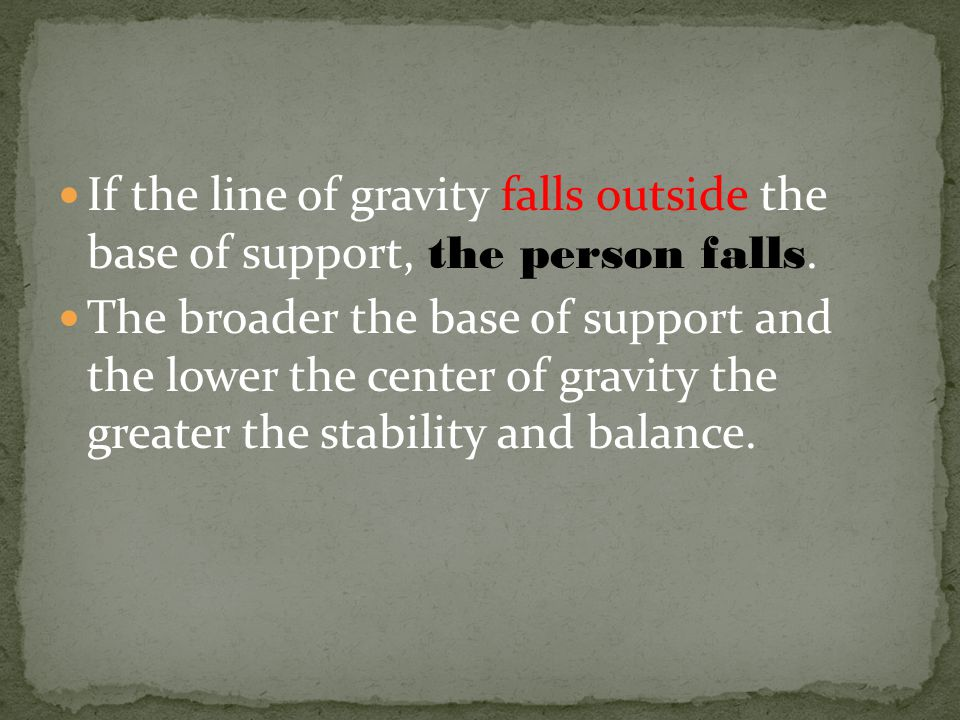If the line of gravity falls outside the base of support, the person falls. The broader the base of support and the lower the center of gravity the gr