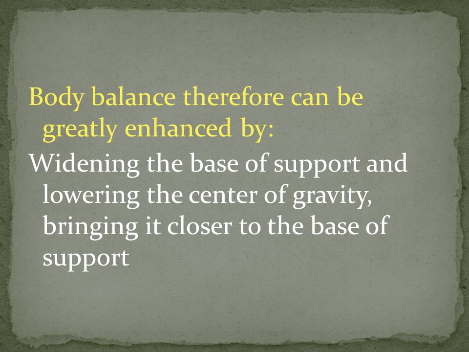 Body balance therefore can be greatly enhanced by: Widening the base of support and lowering the center of gravity, bringing it closer to the base of