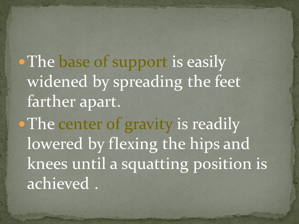The base of support is easily widened by spreading the feet farther apart. The center of gravity is readily lowered by flexing the hips and knees unti