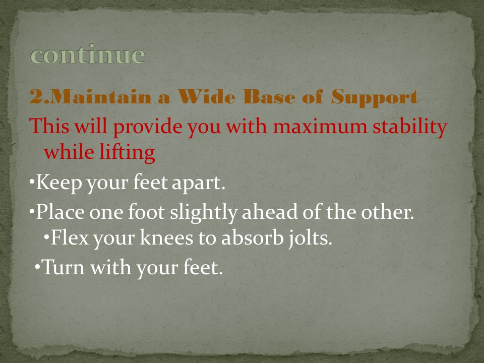 2.Maintain a Wide Base of Support This will provide you with maximum stability while lifting Keep your feet apart. Place one foot slightly ahead of th