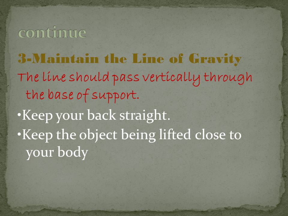 3-Maintain the Line of Gravity The line should pass vertically through the base of support. Keep your back straight. Keep the object being lifted clos