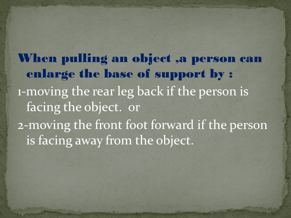 When pulling an object,a person can enlarge the base of support by : 1-moving the rear leg back if the person is facing the object. or 2-moving the fr
