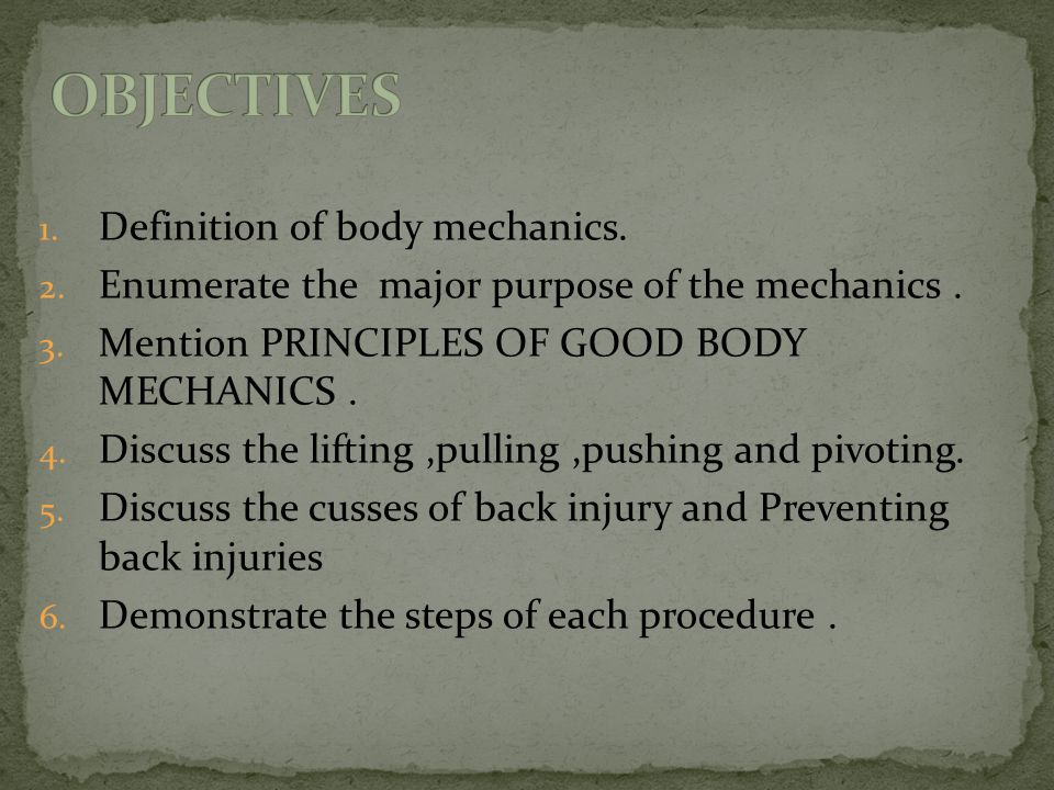 1. Definition of body mechanics. 2. Enumerate the major purpose of the mechanics. 3. Mention PRINCIPLES OF GOOD BODY MECHANICS. 4. Discuss the lifting