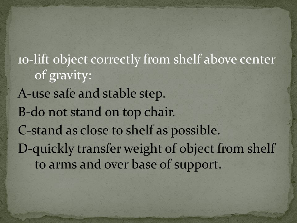 10-lift object correctly from shelf above center of gravity: A-use safe and stable step. B-do not stand on top chair. C-stand as close to shelf as pos