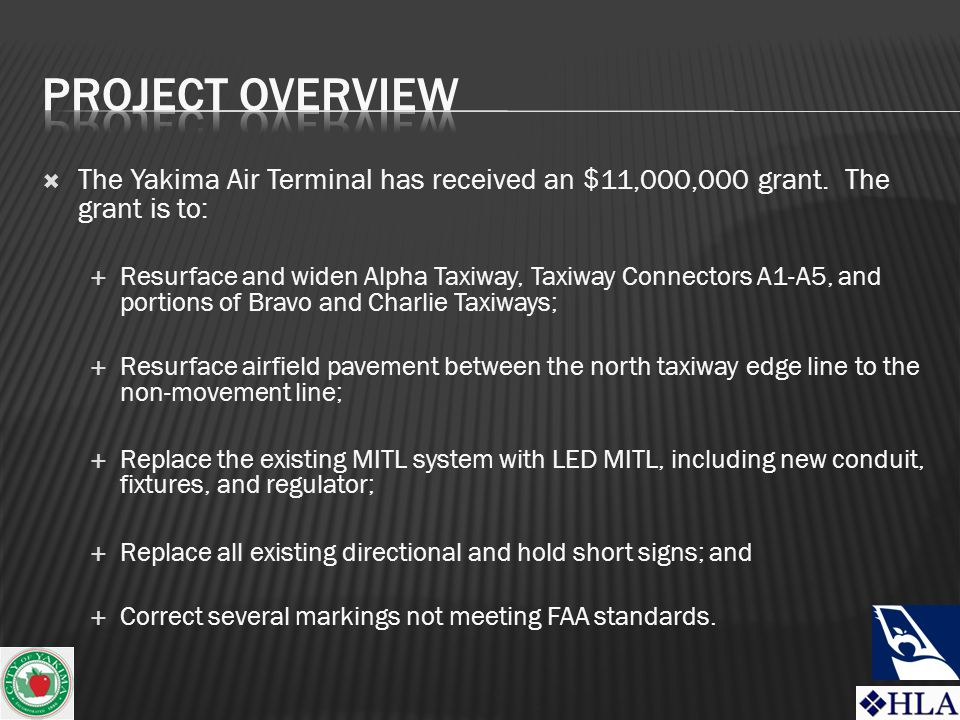  The Yakima Air Terminal has received an $11,000,000 grant. The grant is to:  Resurface and widen Alpha Taxiway, Taxiway Connectors A1-A5, and porti