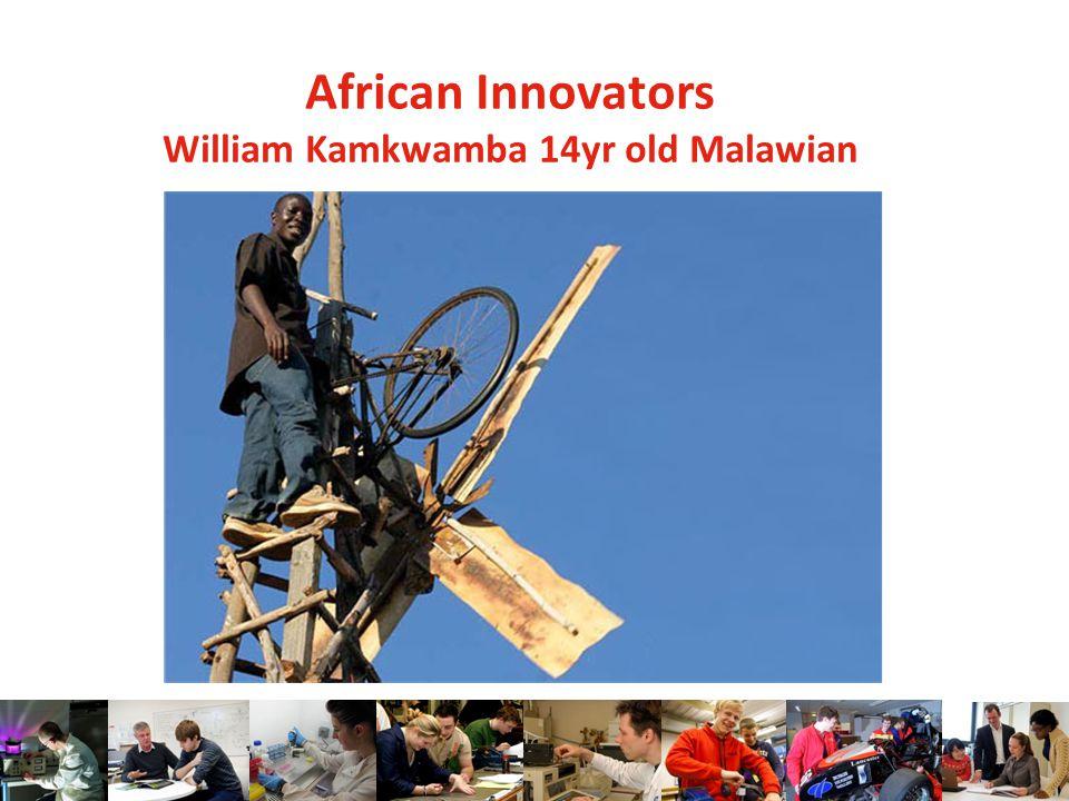 African Innovators William Kamkwamba 14yr old Malawian