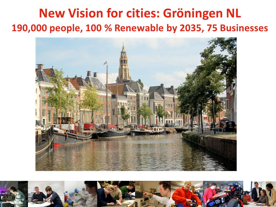 New Vision for cities: Gröningen NL 190,000 people, 100 % Renewable by 2035, 75 Businesses