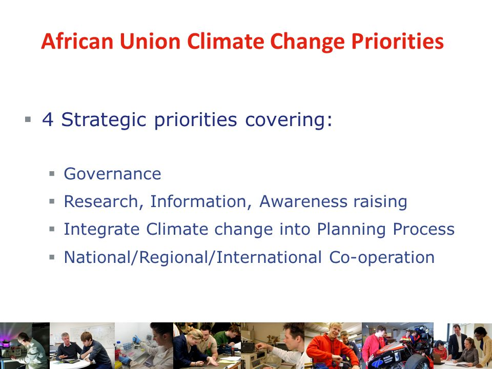 African Union Climate Change Priorities  4 Strategic priorities covering:  Governance  Research, Information, Awareness raising  Integrate Climate change into Planning Process  National/Regional/International Co-operation