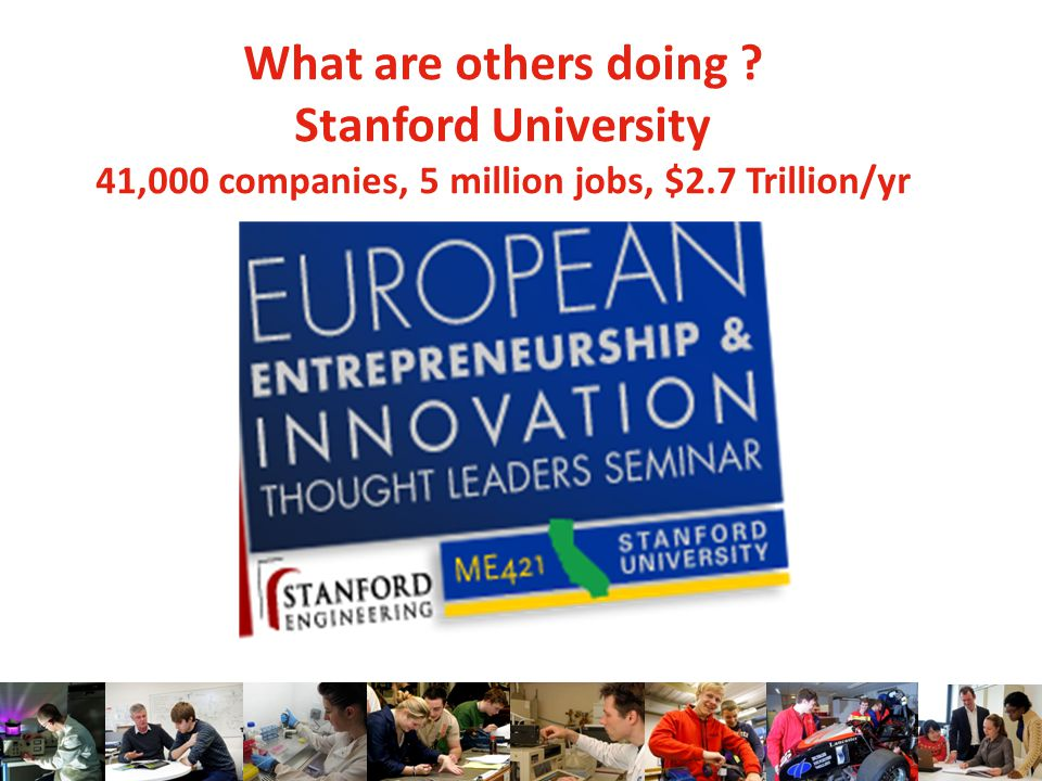 What are others doing ? Stanford University 41,000 companies, 5 million jobs, $2.7 Trillion/yr