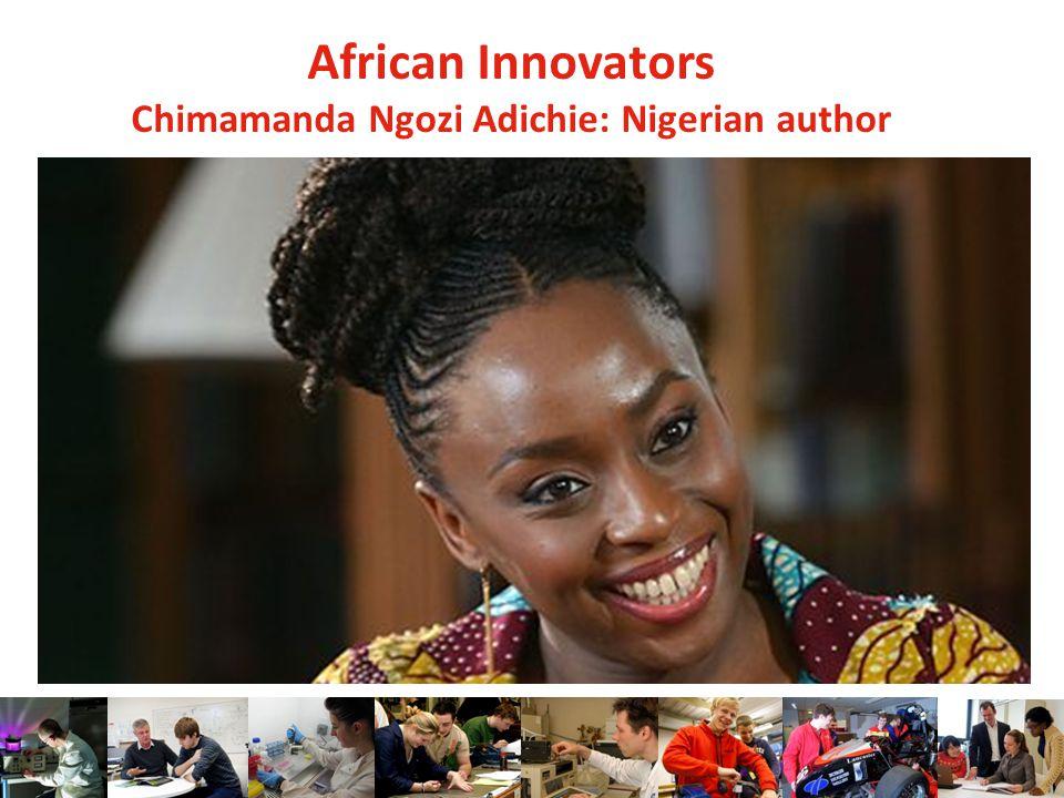 African Innovators Chimamanda Ngozi Adichie: Nigerian author