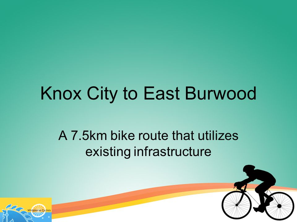 Knox City to East Burwood A 7.5km bike route that utilizes existing infrastructure