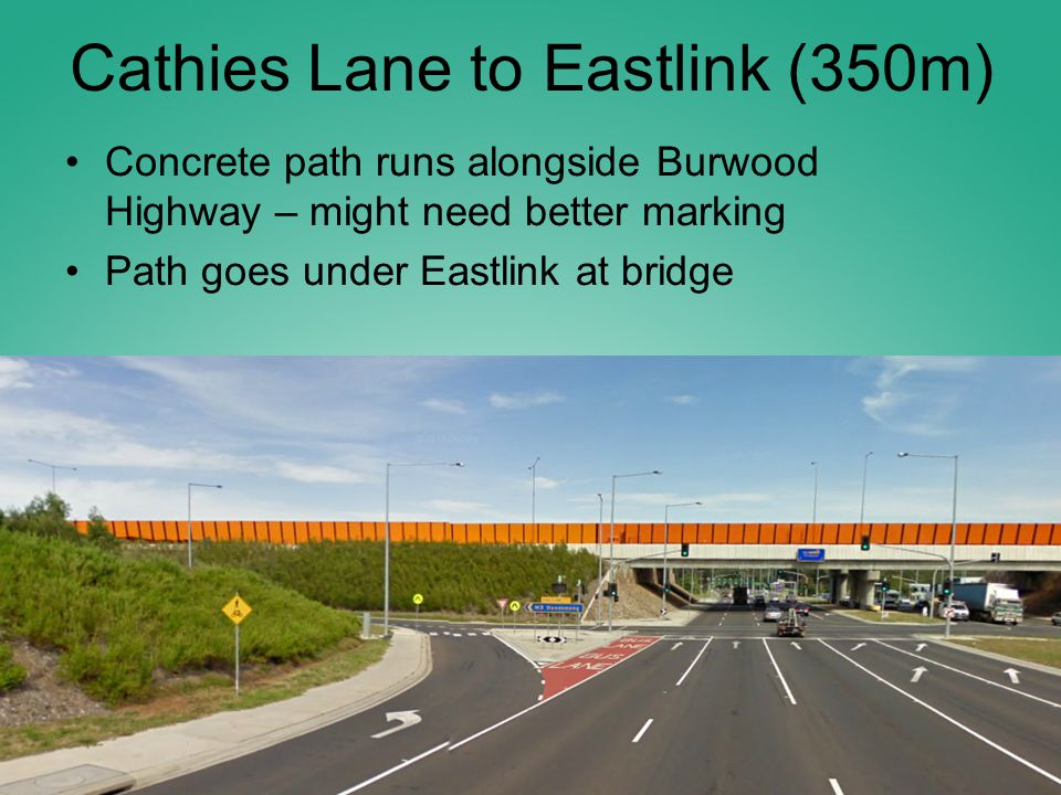 Cathies Lane to Eastlink (350m) Concrete path runs alongside Burwood Highway – might need better marking Path goes under Eastlink at bridge