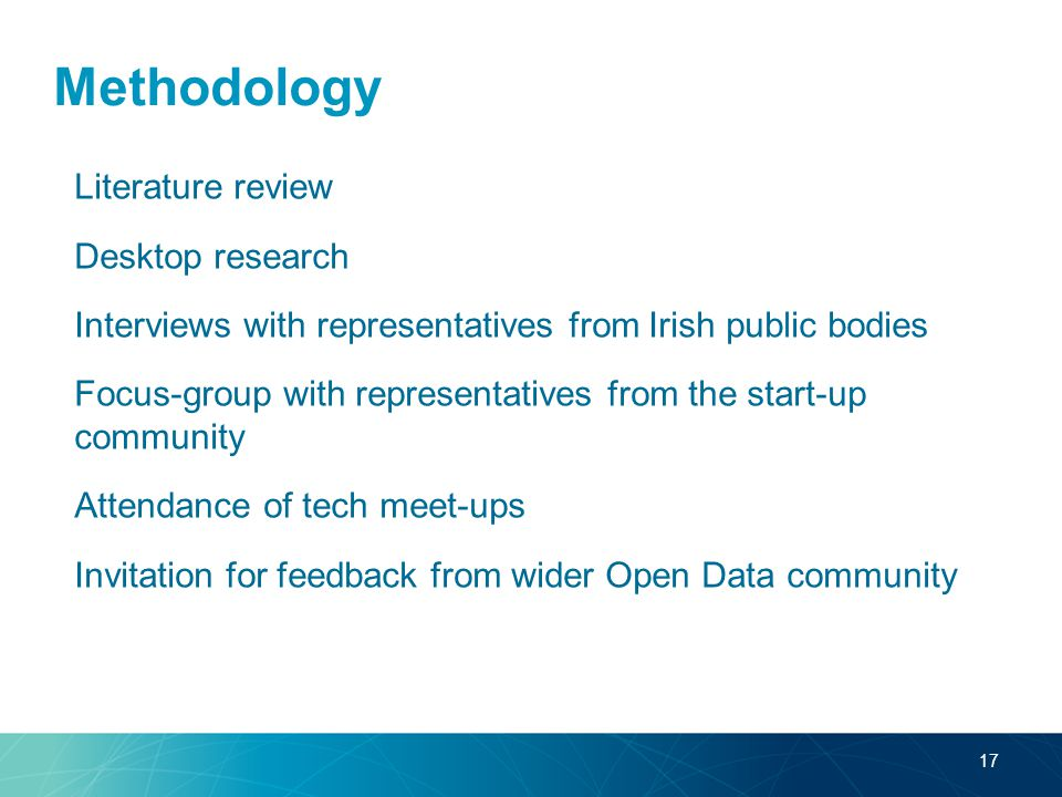 Methodology Literature review Desktop research Interviews with representatives from Irish public bodies Focus-group with representatives from the start-up community Attendance of tech meet-ups Invitation for feedback from wider Open Data community 17