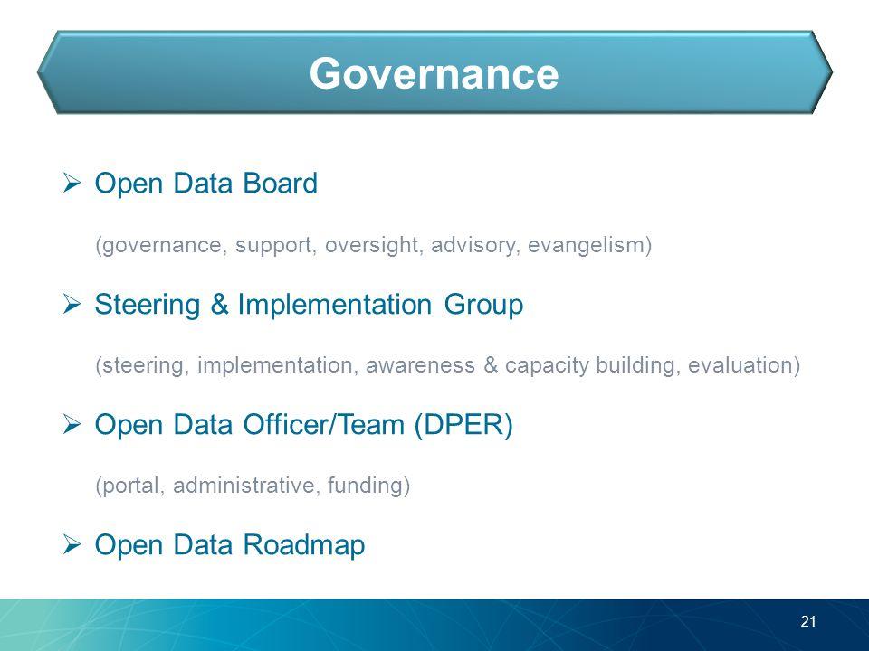  Open Data Board (governance, support, oversight, advisory, evangelism)  Steering & Implementation Group (steering, implementation, awareness & capacity building, evaluation)  Open Data Officer/Team (DPER) (portal, administrative, funding)  Open Data Roadmap 21 Governance