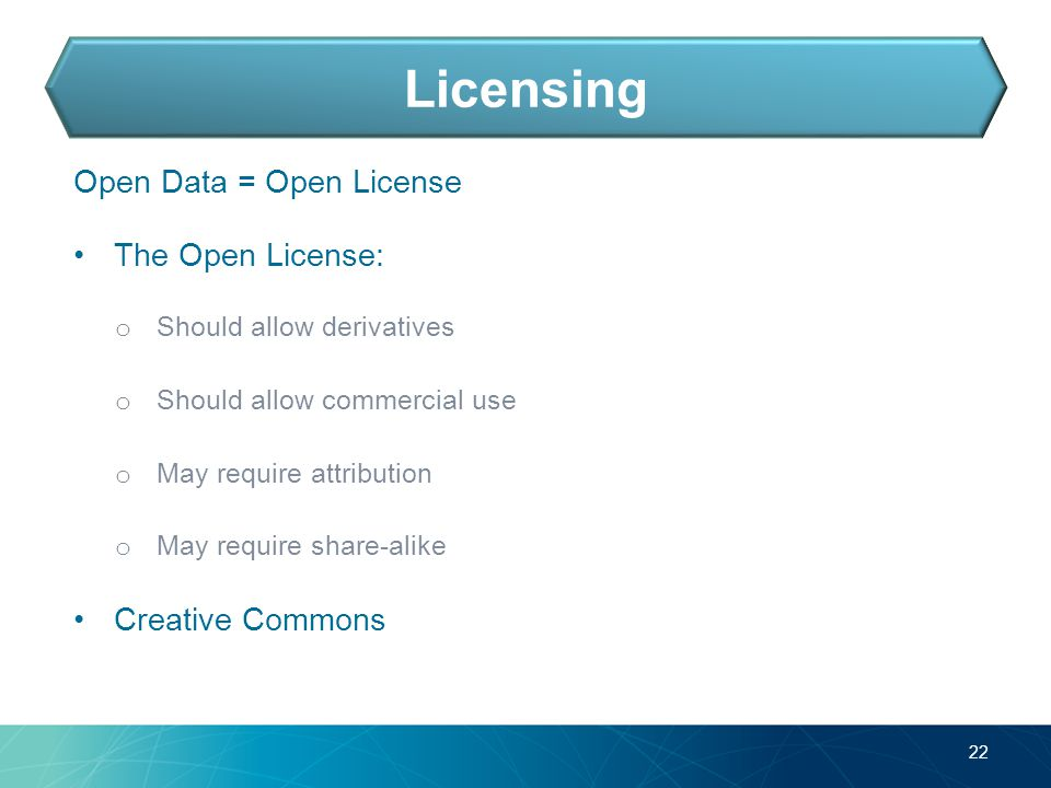 Open Data = Open License The Open License: o Should allow derivatives o Should allow commercial use o May require attribution o May require share-alike Creative Commons 22 Licensing