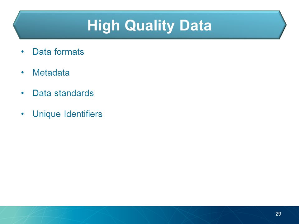 Data formats Metadata Data standards Unique Identifiers 29 High Quality Data