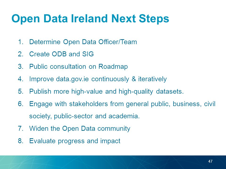 Open Data Ireland Next Steps 1.Determine Open Data Officer/Team 2.Create ODB and SIG 3.Public consultation on Roadmap 4.Improve data.gov.ie continuously & iteratively 5.Publish more high-value and high-quality datasets.