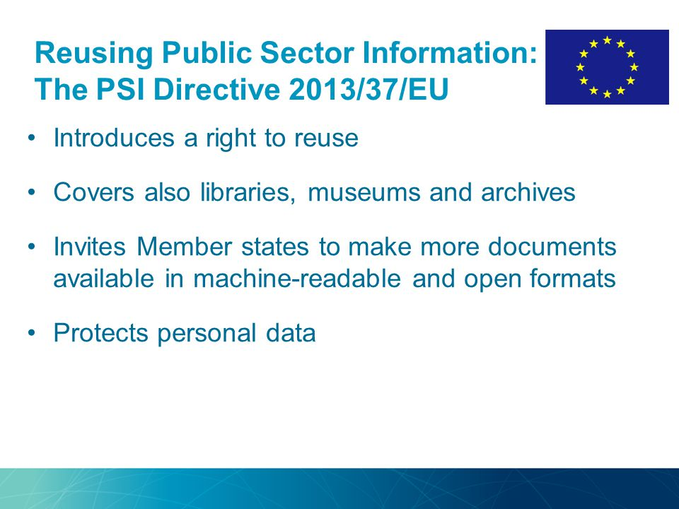 Reusing Public Sector Information: The PSI Directive 2013/37/EU Introduces a right to reuse Covers also libraries, museums and archives Invites Member states to make more documents available in machine-readable and open formats Protects personal data