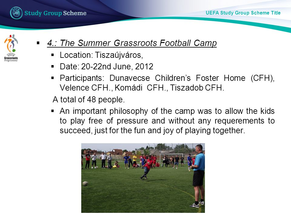 UEFA Study Group Scheme Title  4.: The Summer Grassroots Football Camp  Location: Tiszaújváros,  Date: 20-22nd June, 2012  Participants: Dunavecse Children's Foster Home (CFH), Velence CFH., Komádi CFH., Tiszadob CFH.