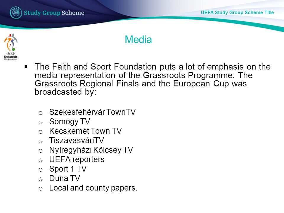 UEFA Study Group Scheme Title Media  The Faith and Sport Foundation puts a lot of emphasis on the media representation of the Grassroots Programme.