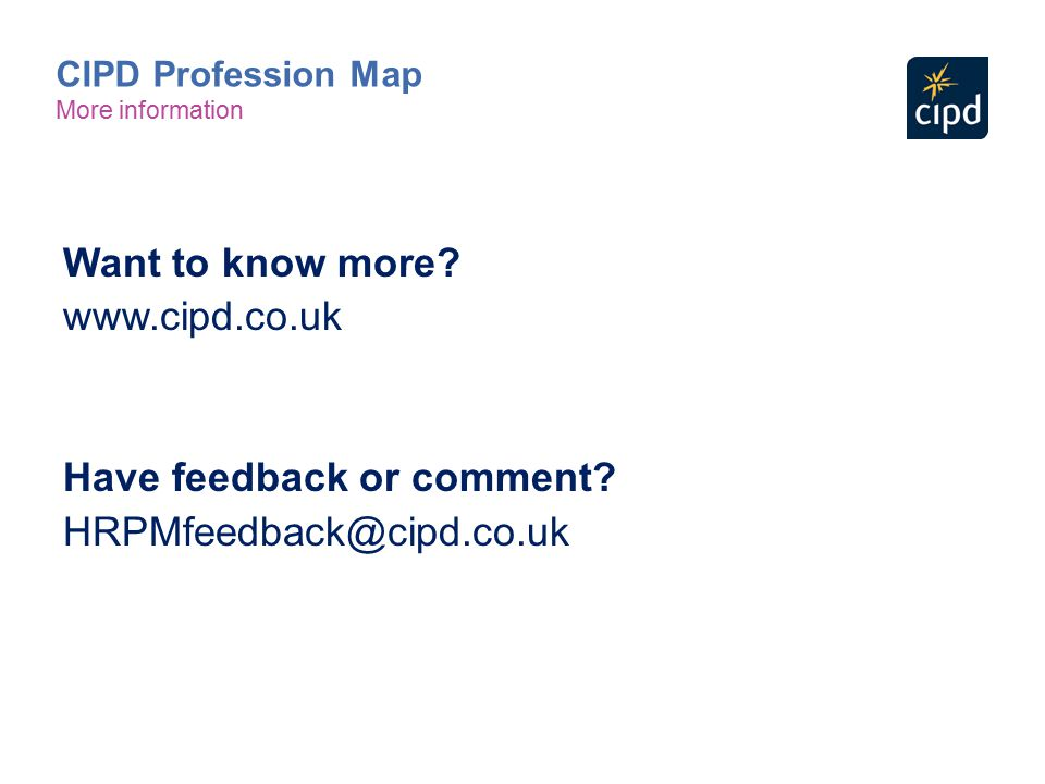 Want to know more? www.cipd.co.uk Have feedback or comment? HRPMfeedback@cipd.co.uk CIPD Profession Map More information