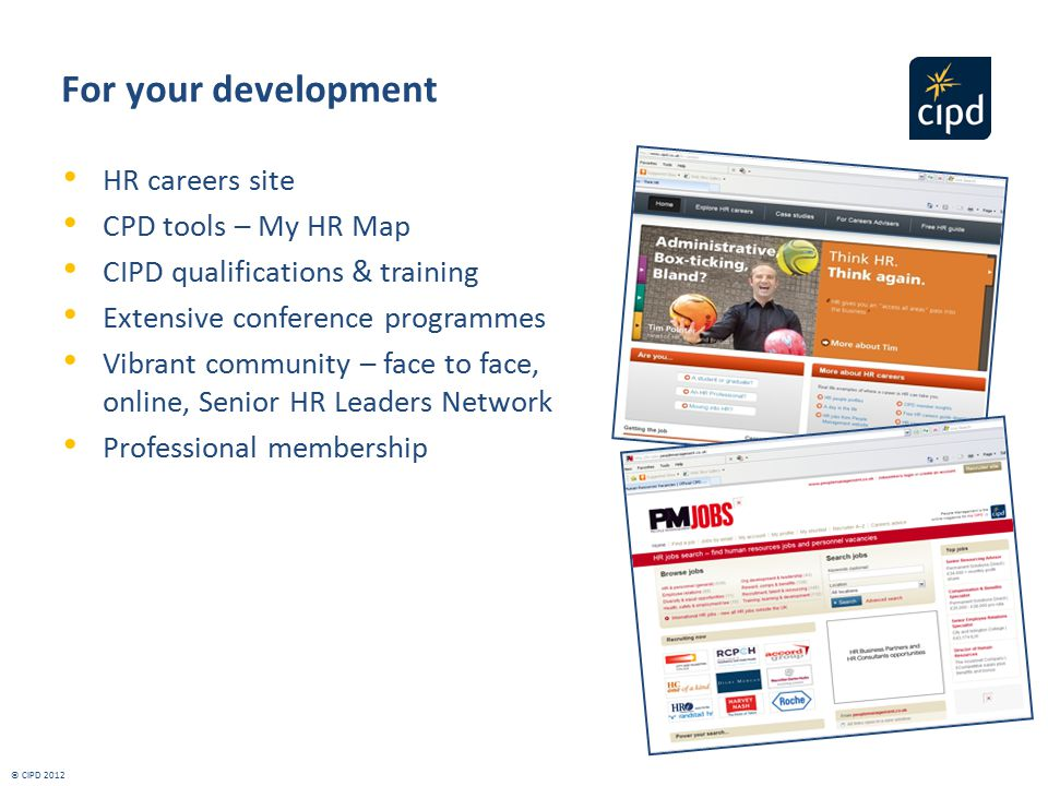 For your development HR careers site CPD tools – My HR Map CIPD qualifications & training Extensive conference programmes Vibrant community – face to