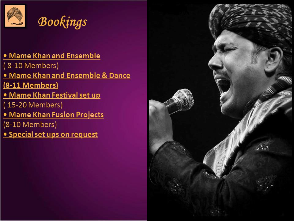 Bookings Mame Khan and Ensemble ( 8-10 Members) Mame Khan and Ensemble & Dance (8-11 Members) Mame Khan Festival set up ( 15-20 Members) Mame Khan Fusion Projects (8-10 Members) Special set ups on request