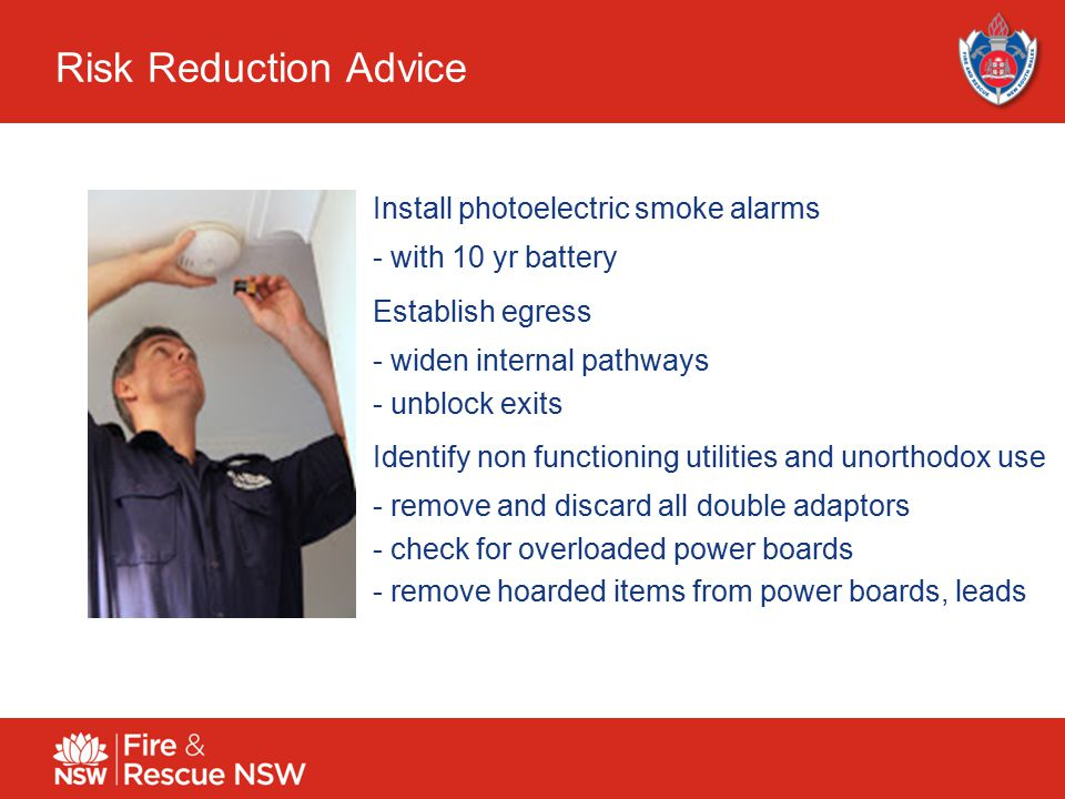 12 Risk Reduction Advice Install photoelectric smoke alarms - with 10 yr battery Establish egress - widen internal pathways - unblock exits Identify non functioning utilities and unorthodox use - remove and discard all double adaptors - check for overloaded power boards - remove hoarded items from power boards, leads