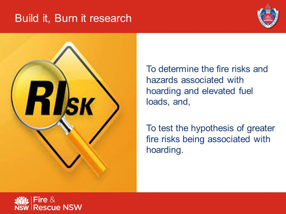 6 Build it, Burn it research To determine the fire risks and hazards associated with hoarding and elevated fuel loads, and, To test the hypothesis of greater fire risks being associated with hoarding.