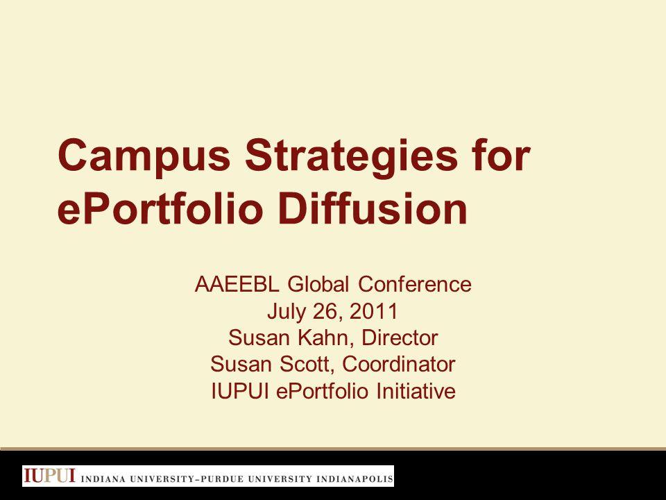 Campus Strategies for ePortfolio Diffusion AAEEBL Global Conference July 26, 2011 Susan Kahn, Director Susan Scott, Coordinator IUPUI ePortfolio Initi