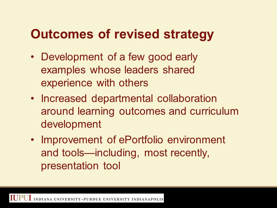 Outcomes of revised strategy Development of a few good early examples whose leaders shared experience with others Increased departmental collaboration around learning outcomes and curriculum development Improvement of ePortfolio environment and tools—including, most recently, presentation tool