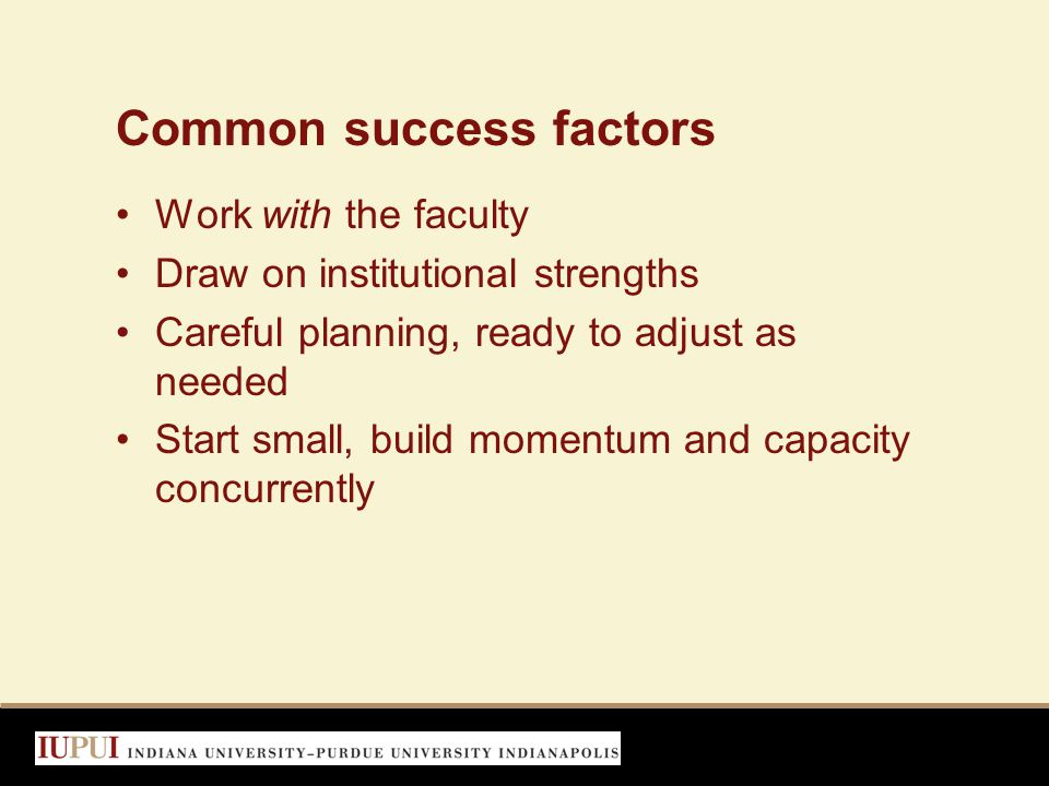 Common success factors Work with the faculty Draw on institutional strengths Careful planning, ready to adjust as needed Start small, build momentum and capacity concurrently