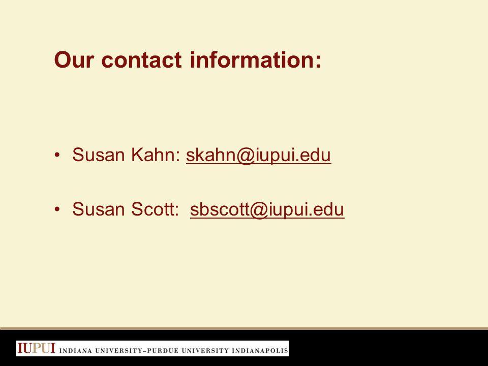 Our contact information: Susan Kahn: skahn@iupui.eduskahn@iupui.edu Susan Scott: sbscott@iupui.edusbscott@iupui.edu