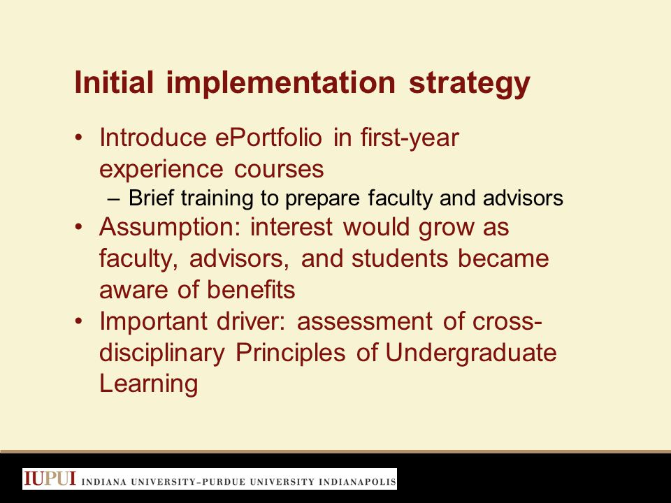 Initial implementation strategy Introduce ePortfolio in first-year experience courses –Brief training to prepare faculty and advisors Assumption: interest would grow as faculty, advisors, and students became aware of benefits Important driver: assessment of cross- disciplinary Principles of Undergraduate Learning